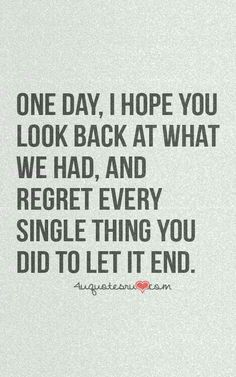 One day I hope you look back at what we had and regret every single thing you did to let it end
