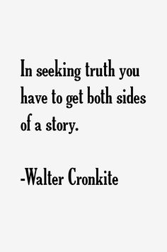"""""""In seeking truth, you have to get both sides of a story."""" - Walter Cronkite"""
