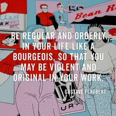 """""""Be regular and orderly in your life so like a bourgeois, so that you may be violent and original in your work."""""""