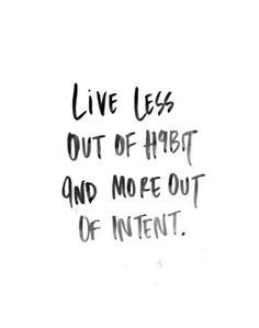 Live less out of habit & more out of intent <3