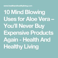 10 Mind Blowing Uses for Aloe Vera – You'll Never Buy Expensive Products Again - Health And Healthy Living