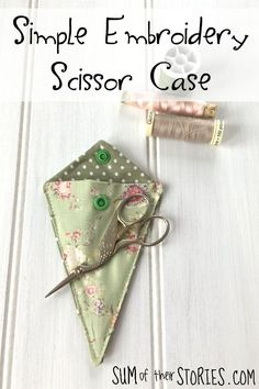Simple Embroidery Scissor Case Tutorial — Sum of their Stories Sewing Scissors, Embroidery Scissors, Simple Embroidery, Types Of Embroidery, Silk Ribbon Embroidery, Embroidery Designs, Sewing Hacks, Sewing Crafts, Sewing Tips