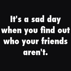 Such a sad day, but try and look at maybe they were never your friend if they can't support you like you would support them.
