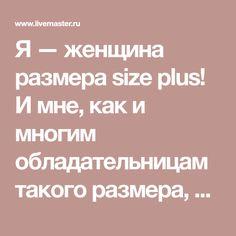 Я — женщина размера size plus! И мне, как и многим обладательницам такого размера, трудно подобрать себе одежду. Это факт!Я шью, и очень давно, но вот парадокс, подобрать для себя, любимой, подходящую модель мне как правило очень и очень трудно!