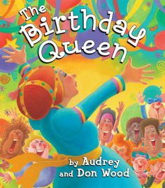 THE BIRTHDAY QUEEN by Audrey and Don Wood. Bestselling award-winners Don and Audrey Wood celebrate your birthday with the best party in the world!
