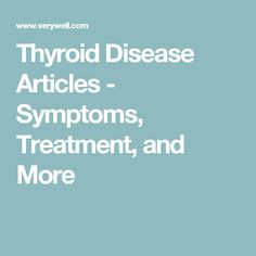 Thyroid Disease Articles - Symptoms, Treatment, and More