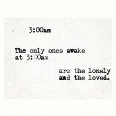 3AM. The only ones awake at 3am are the lonely and the loved.