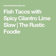 Fish Tacos with Spicy Cilantro Lime Slaw | The Rustic Foodie