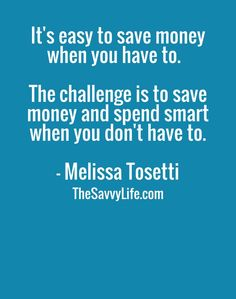 It's easy to save money when you have to.  The challenge is to save money and spend smart when you don't have to. - Melissa Tosetti at  TheSavvyLife.com