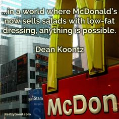 ...in a world where McDonald's no sells #salads with low-fat dressing, anything is possible. Dean Koontz