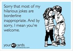 Funny Apology Ecard: Sorry that most of my hilarious jokes are borderline inappropriate. And by sorry, I mean you're welcome. by stella