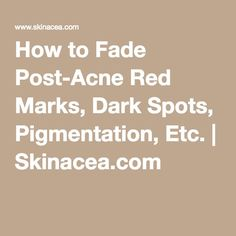 How to Fade Post-Acne Red Marks, Dark Spots, Pigmentation, Etc. | Skinacea.com