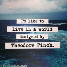 """I'd like to live in a world designed by Theodore Finch.""– All The Bright Places"