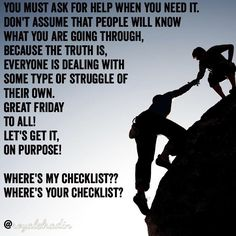 YOU MUST ASK FOR HELP WHEN YOU NEED IT.  DON'T ASSUME THAT PEOPLE WILL KNOW  WHAT YOU ARE GOING THROUGH,  BECAUSE THE TRUTH IS, EVERYONE IS DEALING WITH  SOME TYPE OF STRUGGLE OF  THEIR OWN. GREAT FRIDAY  TO ALL!  LET'S GET IT,  ON PURPOSE!  WHERE'S MY CHECKLIST?? WHERE'S YOUR CHECKLIST?