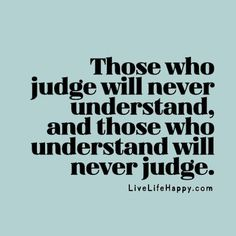 Those who judge will never understand, and those who understand will never judge.