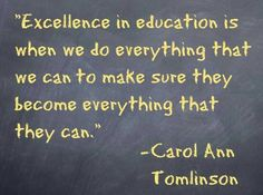"""""""Excellence in education is when we do everything we can to make sure they become everything that they can."""" Carol Ann Tomlinson"""