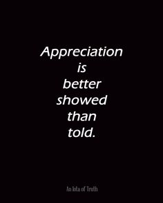 Appreciation is better showed than told.