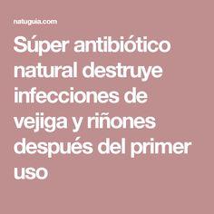 Súper antibiótico natural destruye infecciones de vejiga y riñones después del primer uso