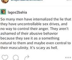 This lie is one that society/patriarchy tries to teach men + women. The belief that men have an uncontrollable sex drive, that they NEED sex, insinuates that BECAUSE it's an uncontrollable need, that they'll use any means necessary to obtain it (rape). Not only is it dehumanizing to describe men as beings with no restraint, but it desensitizes sexual assault, and makes women feel like they should just expect + accept this behavior