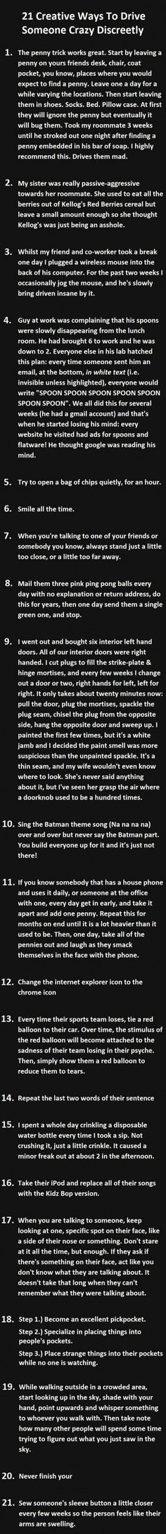 (link) 21 Hilariously Evil Ways to Drive a Person Crazy ~ We all have a little prankster living inside of us. But how far would you go? Are you more the type to play a simple little joke at their expense or are you someone who would engage in a month long con that slowly drives them a bit insane? These 21 ways of driving someone crazy all vary in difficulty, but they all have the same hilarious result if you keep it up for a while.  ~ for more great PINs, visit @djohnisee ~ have fun!