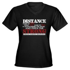 "Need this shirt!                         ""Distance does to love what wind does to fire. It extinguishes the weak and feeds the strong. Strong Marine girlfriend."""
