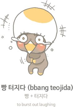 """Korean slang: 빵 터지다 (bbang teojida) : to burst out laughing - """"빵 refers to the exploding sound of a balloon/bomb and 터지다 means 'to burst out / explode.' 빵 터지다 indicates that explosive laughter happens. You can use it when you have a sudden big laugh."""""""