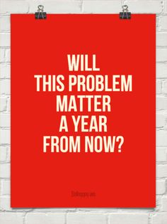 If you're worrying about something, ask yourself: Will this matter a year from now?
