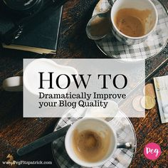How to Dramatically Improve your Blog Quality - @pegfitzpatrick