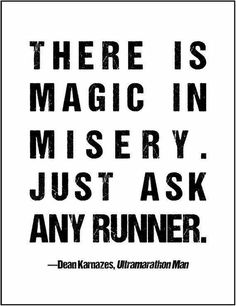 There is magic in misery. Just ask any runner.Dean Kanazes. Ultramarathon Man.