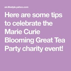 Here are some tips to celebrate the Marie Curie Blooming Great Tea Party charity event!