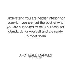 "Archibald Marwizi - ""Understand you are neither inferior nor superior; you are just the best of who you..."". life, inspirational, inspirational-quotes, growth, leadership, purpose, success-quotes, excellence, effectiveness, attitude-quotes, legacy-quotes"