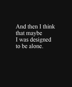 I think this is me all the way. Sometimes I think I was made to be alone.