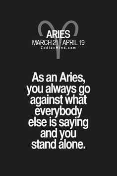 As an Aries, you always go against what everybody else is saying & you stand alone.