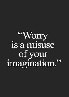 Worry is a misuse of your imagination                                                                                                                                                      More