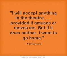 I will accept anything in the theatre . . . provided it amuses or moves me. But if it does neither, I want to go home. - Noel Coward  #theatre #quotes #friday