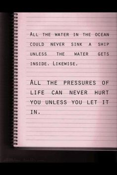 """All the water in the ocean could never sink a ship unless the water gets inside. Likewise, ALL THE PRESSURES OF LIFE CAN NEVER HURT YOU UNLESS YOU LET IT IN."""