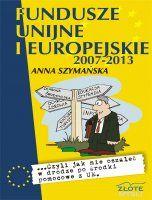 Fundusze unijne i europejskie / Anna Szymańska    ...czyli jak zdobyć środki z funduszy unijnych i jednocześnie nie oszaleć w gąszczu przepisów.