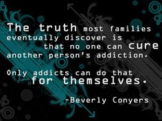 The Truth most families eventually discover is that no one can cure another person's #addiction.  Only addicts can do that for themselves. - Beverly Conyers Take the first step by calling us if you are seeking help 1-844-244-7837. or visit http://www.firststepsrecovery.com/