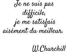 Je ne suis pas difficile, je me satisfais aisément du meilleur - Winston Churchill