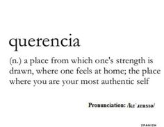 Querencia (n.) a place from which one's strength is drawn, where one feels at home; the place where you are your most authentic self More