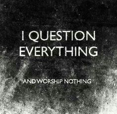 I question everything, and worship nothing.