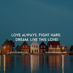 Love Always, Fight Hard, Dream, Live This Love!