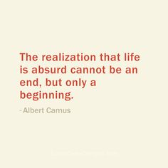 """The realization that life is absurd cannot be an end, but only a beginning."" - Albert Camus"