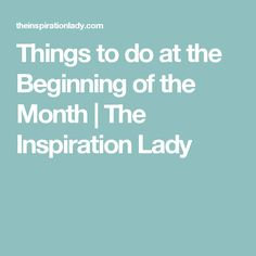 Things to do at the Beginning of the Month | The Inspiration Lady