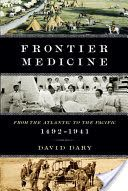 Frontier Medicine: From the Atlantic to the Pacific 1492-1941 by David Dary