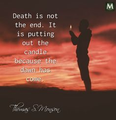 """""""Death is not the end. It is putting out the candle because the dawn has come."""" ― Thomas S. Monson 