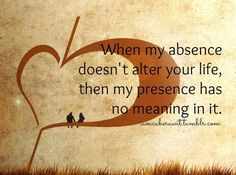 When my absence doesn't alter your life, then my presence has no meaning in it.