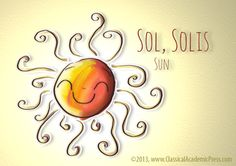 Sol, Solis (Latin) = Sun.  Latin a dead language? Come on, you can see the English derivatives and the Spanish vocabulary here!  Latin for Children.