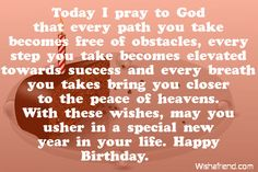 Today I pray to God that every path you take becomes free of obstacles, every step you take becomes elevated towards success and every breath you takes bring you closer to the peace of heavens. With these wishes, may you usher in a special new year in your life. Happy Birthday.