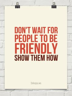 Don't wait for people to be friendly  show them how #5117